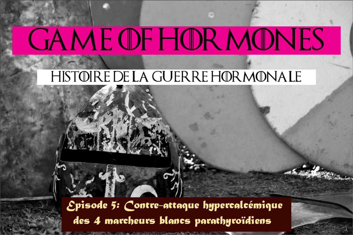 Game of Hormones 5: Contre-attaque hypercalcémique des 4 marcheurs blancs parathyroidiens