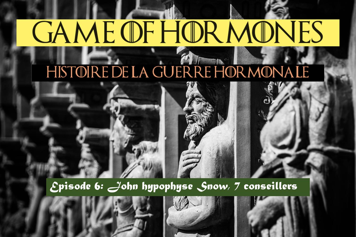 "Game of Hormones 6: King John ""Hypophyse"" Snow et ses  7 conseillers"